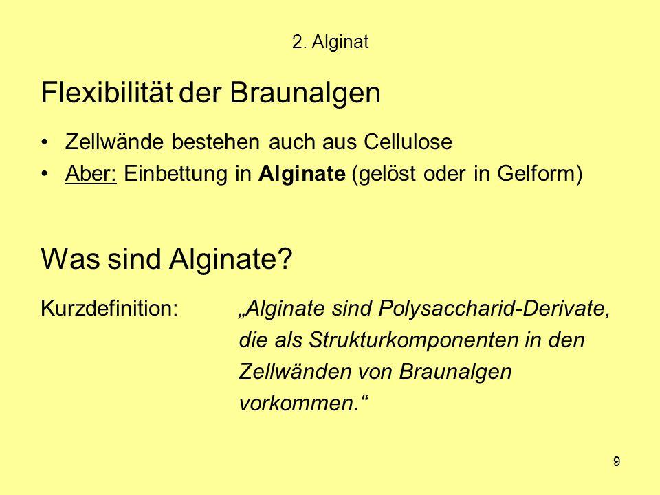 9 2. Alginat Flexibilität der Braunalgen Zellwände bestehen auch aus Cellulose Aber: Einbettung in Alginate (gelöst oder in Gelform) Was sind Alginate