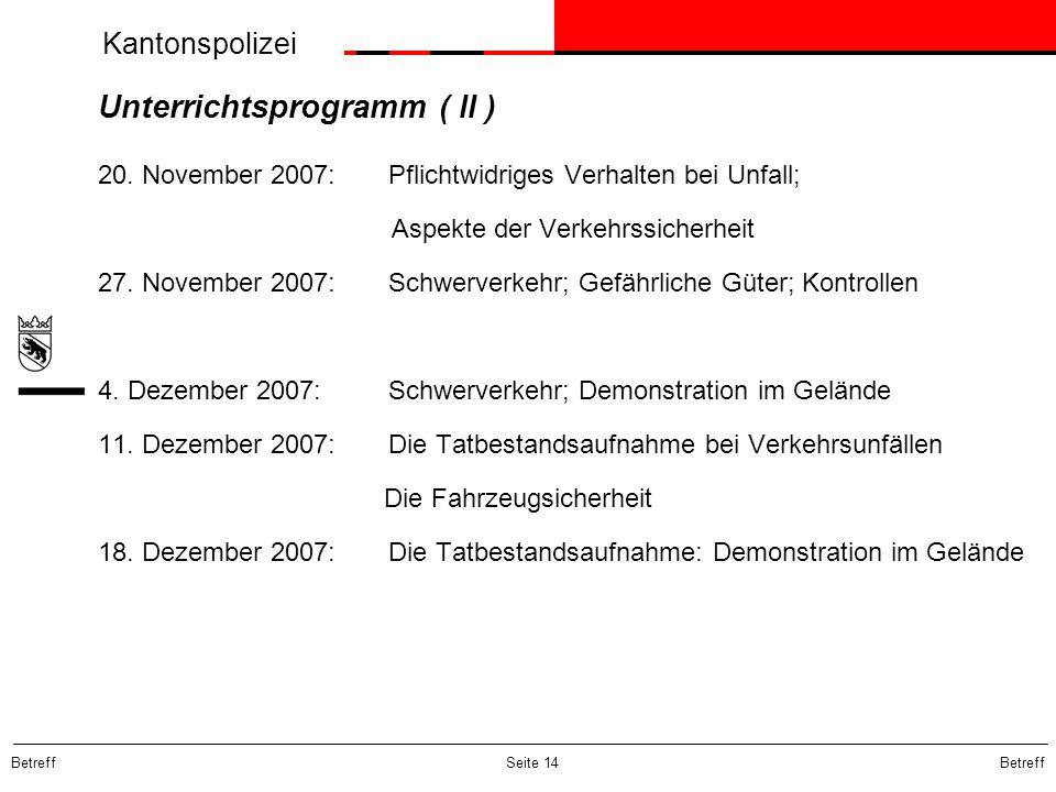 Kantonspolizei Betreff Seite 14 Unterrichtsprogramm ( II ) 20. November 2007: Pflichtwidriges Verhalten bei Unfall; Aspekte der Verkehrssicherheit 27.