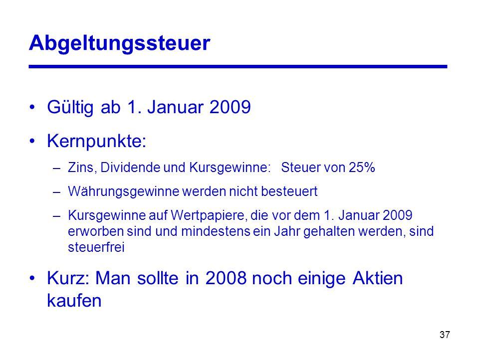 37 Abgeltungssteuer Gültig ab 1. Januar 2009 Kernpunkte: –Zins, Dividende und Kursgewinne: Steuer von 25% –Währungsgewinne werden nicht besteuert –Kur