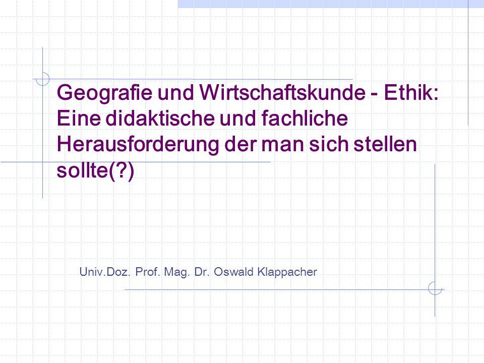 Geografie und Wirtschaftskunde - Ethik: Eine didaktische und fachliche Herausforderung der man sich stellen sollte(?) Univ.Doz. Prof. Mag. Dr. Oswald