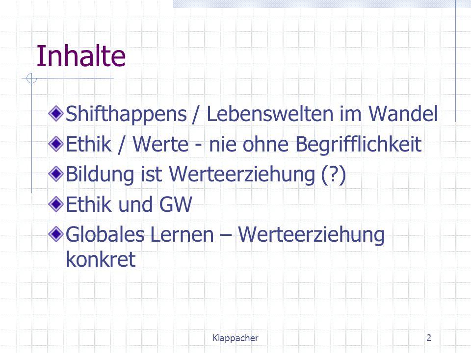 Klappacher2 Inhalte Shifthappens / Lebenswelten im Wandel Ethik / Werte - nie ohne Begrifflichkeit Bildung ist Werteerziehung (?) Ethik und GW Globale