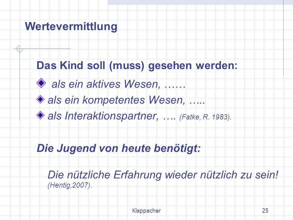 Klappacher25 Das Kind soll (muss) gesehen werden: als ein aktives Wesen, …… als ein kompetentes Wesen, ….. als Interaktionspartner, …. (Fatke, R. 1983