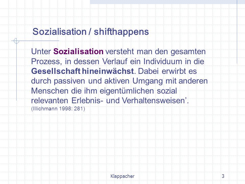 Klappacher3 Unter Sozialisation versteht man den gesamten Prozess, in dessen Verlauf ein Individuum in die Gesellschaft hineinwächst. Dabei erwirbt es