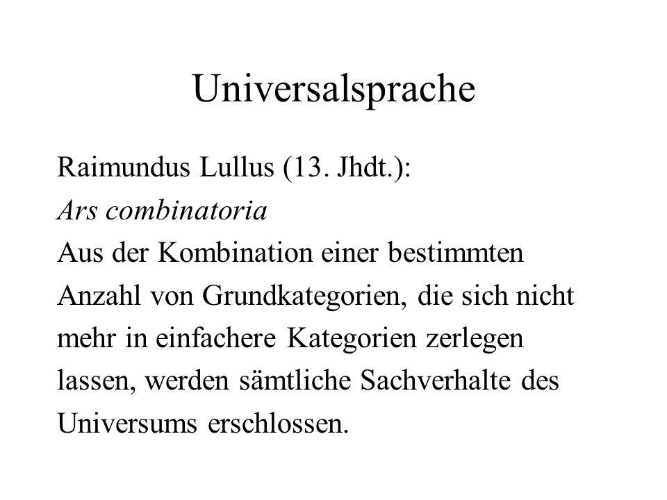 Universalsprache Raimundus Lullus (13. Jhdt.): Ars combinatoria Aus der Kombination einer bestimmten Anzahl von Grundkategorien, die sich nicht mehr i