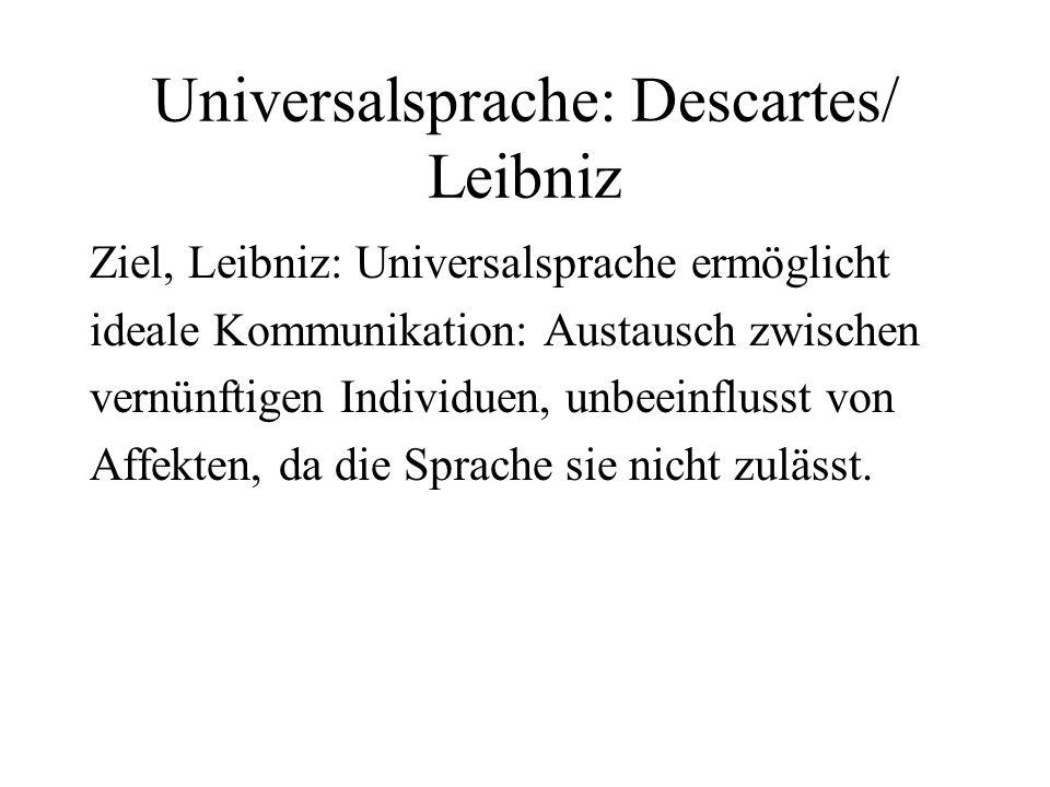 Universalsprache: Descartes/ Leibniz Ziel, Leibniz: Universalsprache ermöglicht ideale Kommunikation: Austausch zwischen vernünftigen Individuen, unbe