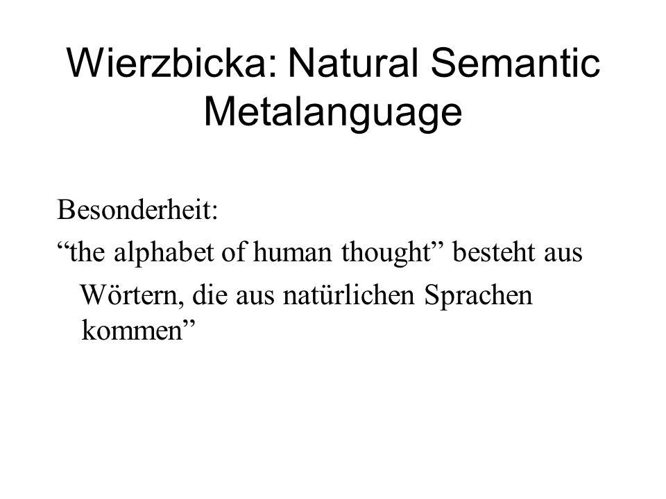 """Wierzbicka: Natural Semantic Metalanguage Besonderheit: """"the alphabet of human thought"""" besteht aus Wörtern, die aus natürlichen Sprachen kommen"""""""
