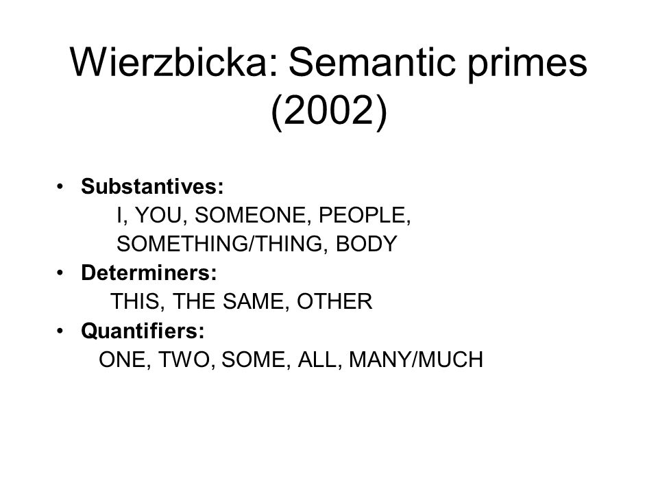 Wierzbicka: Semantic primes (2002) Substantives: I, YOU, SOMEONE, PEOPLE, SOMETHING/THING, BODY Determiners: THIS, THE SAME, OTHER Quantifiers: ONE, T