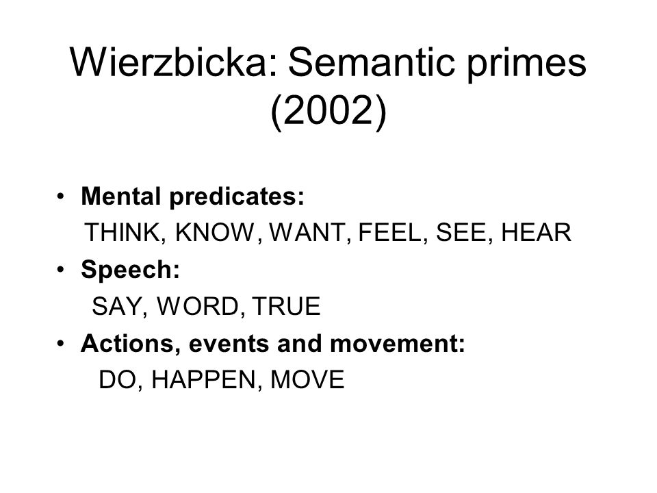 Wierzbicka: Semantic primes (2002) Mental predicates: THINK, KNOW, WANT, FEEL, SEE, HEAR Speech: SAY, WORD, TRUE Actions, events and movement: DO, HAPPEN, MOVE