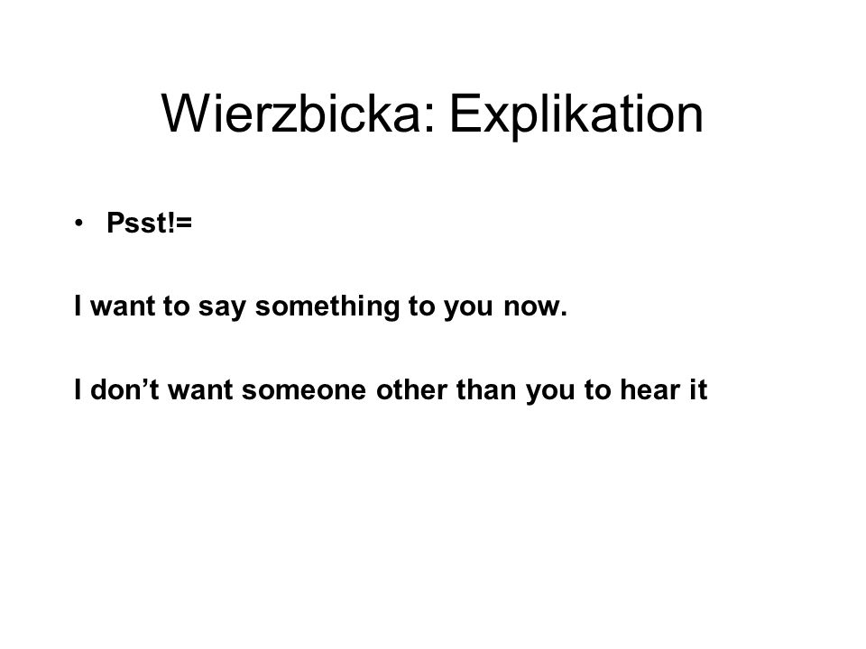 Wierzbicka: Explikation Psst!= I want to say something to you now.