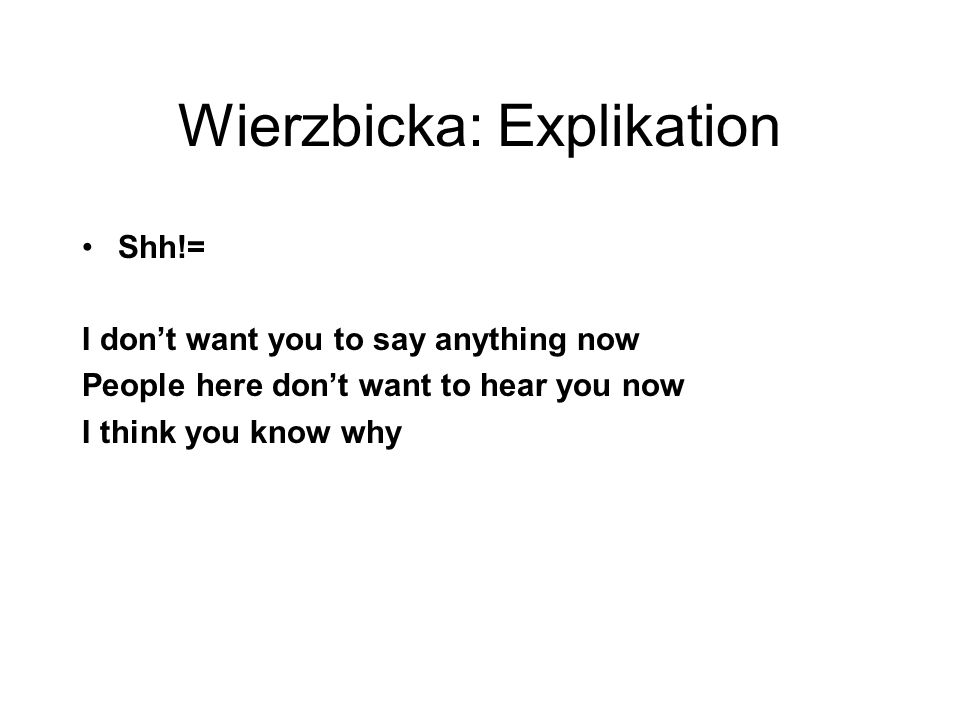 Wierzbicka: Explikation Shh!= I don't want you to say anything now People here don't want to hear you now I think you know why
