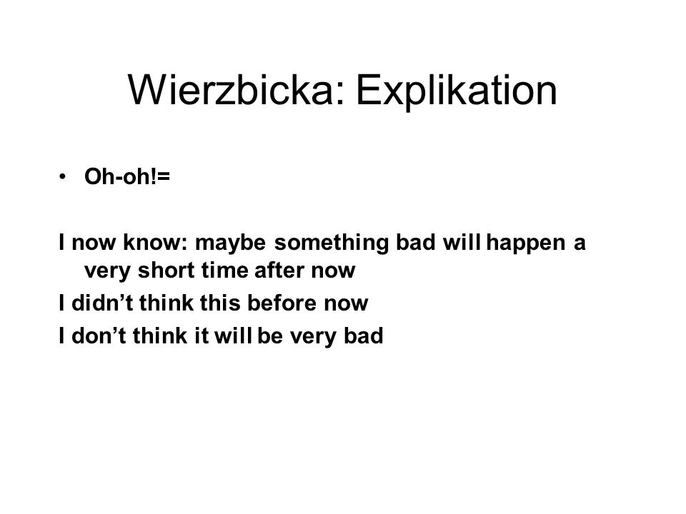 Wierzbicka: Explikation Oh-oh!= I now know: maybe something bad will happen a very short time after now I didn't think this before now I don't think i