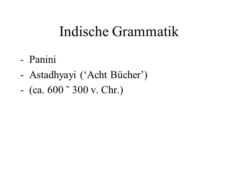 Indische Grammatik -Panini -Astadhyayi ('Acht Bücher') -(ca. 600 ˜ 300 v. Chr.)