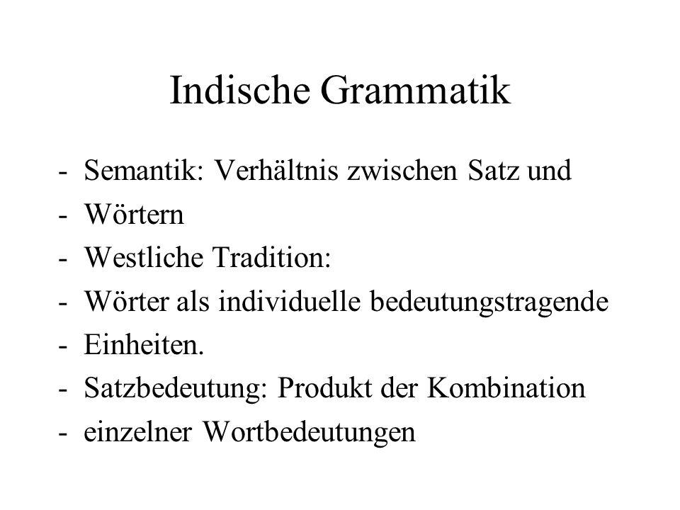 Indische Grammatik -Semantik: Verhältnis zwischen Satz und -Wörtern -Westliche Tradition: -Wörter als individuelle bedeutungstragende -Einheiten. -Sat