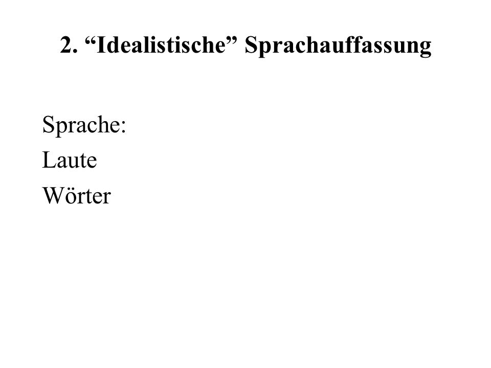 2. Idealistische Sprachauffassung Sprache : Denken Strukturen, Vorstellungen Wörter
