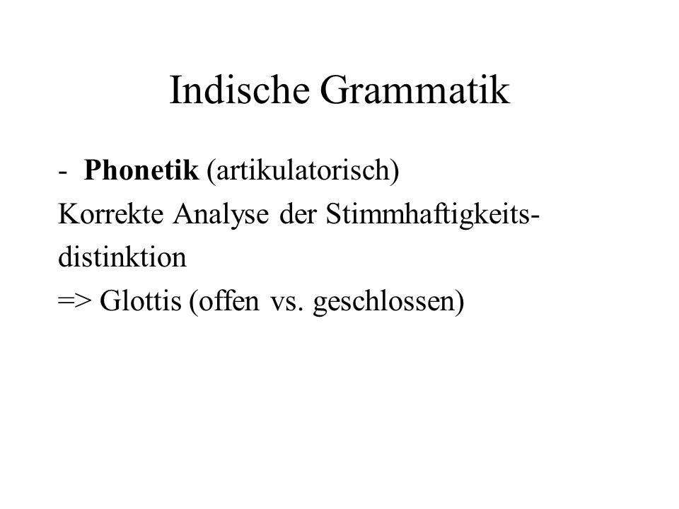 Indische Grammatik -Phonetik (artikulatorisch) Korrekte Analyse der Stimmhaftigkeits- distinktion => Glottis (offen vs. geschlossen)