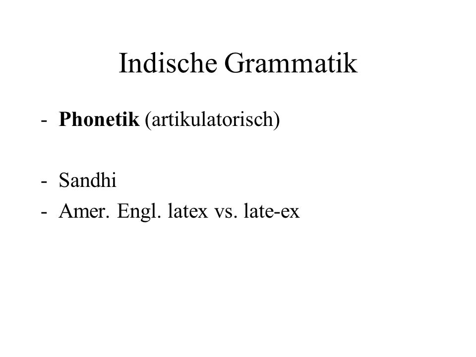 Indische Grammatik -Phonetik (artikulatorisch) -Sandhi -Amer. Engl. latex vs. late-ex