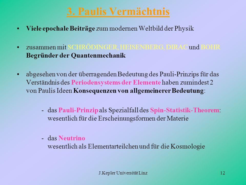 J.Kepler Universität Linz12 3. Paulis Vermächtnis Viele epochale Beiträge zum modernen Weltbild der Physik zusammen mit SCHRÖDINGER, HEISENBERG, DIRAC