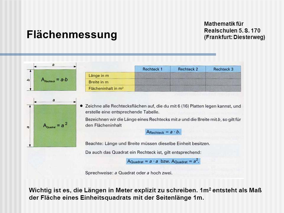 Flächenmessung Mathematik für Realschulen 5. S. 170 (Frankfurt: Diesterweg) Wichtig ist es, die Längen in Meter explizit zu schreiben. 1m 2 entsteht a