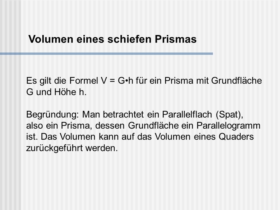 Volumen eines schiefen Prismas Es gilt die Formel V = Gh für ein Prisma mit Grundfläche G und Höhe h. Begründung: Man betrachtet ein Parallelflach (Sp