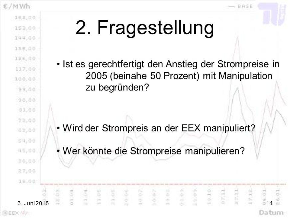 3. Juni 201514 2. Fragestellung Ist es gerechtfertigt den Anstieg der Strompreise in 2005 (beinahe 50 Prozent) mit Manipulation zu begründen? Wird der