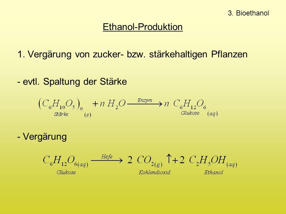 3. Bioethanol Ethanol-Produktion 1. Vergärung von zucker- bzw. stärkehaltigen Pflanzen - evtl. Spaltung der Stärke - Vergärung