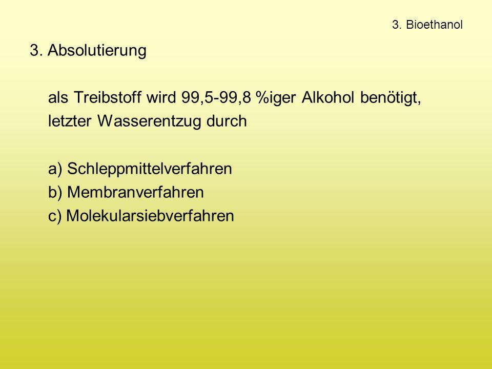 3. Bioethanol 3. Absolutierung als Treibstoff wird 99,5-99,8 %iger Alkohol benötigt, letzter Wasserentzug durch a) Schleppmittelverfahren b) Membranve