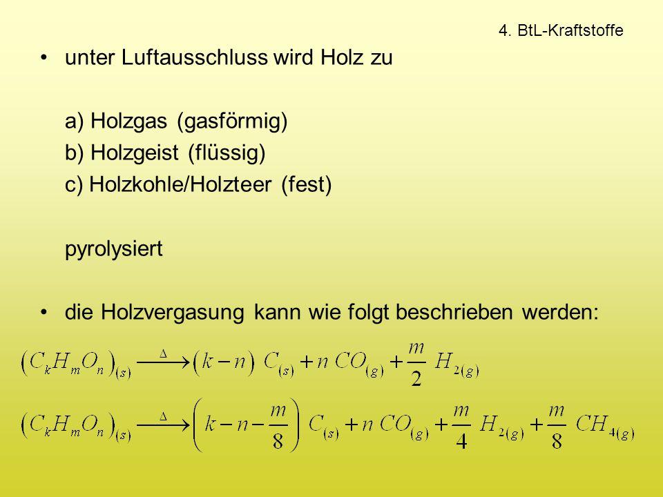 4. BtL-Kraftstoffe unter Luftausschluss wird Holz zu a) Holzgas (gasförmig) b) Holzgeist (flüssig) c) Holzkohle/Holzteer (fest) pyrolysiert die Holzve