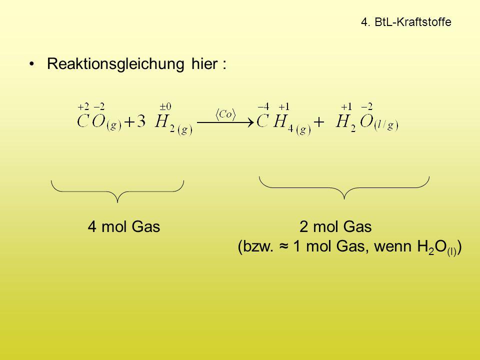 4. BtL-Kraftstoffe Reaktionsgleichung hier : 4 mol Gas2 mol Gas (bzw. ≈ 1 mol Gas, wenn H 2 O (l) )