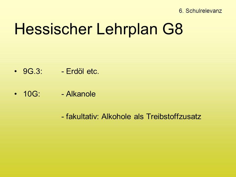 6. Schulrelevanz Hessischer Lehrplan G8 9G.3: - Erdöl etc. 10G:- Alkanole - fakultativ: Alkohole als Treibstoffzusatz