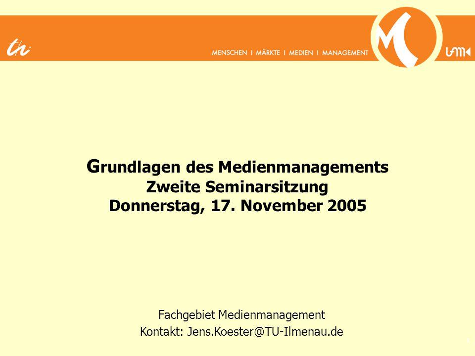 1 G rundlagen des Medienmanagements Zweite Seminarsitzung Donnerstag, 17. November 2005 Fachgebiet Medienmanagement Kontakt: Jens.Koester@TU-Ilmenau.d