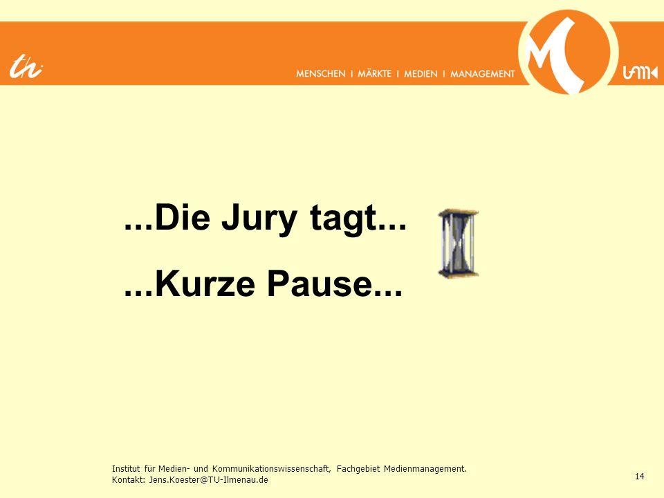 Institut für Medien- und Kommunikationswissenschaft, Fachgebiet Medienmanagement. Kontakt: Jens.Koester@TU-Ilmenau.de 14...Die Jury tagt......Kurze Pa
