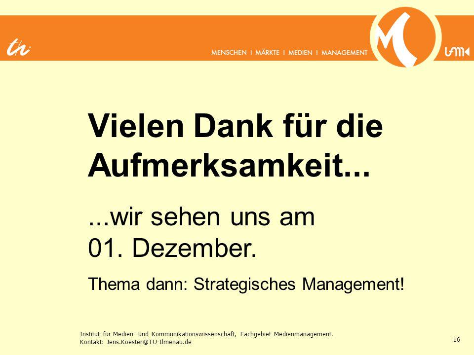 Institut für Medien- und Kommunikationswissenschaft, Fachgebiet Medienmanagement. Kontakt: Jens.Koester@TU-Ilmenau.de 16 Vielen Dank für die Aufmerksa
