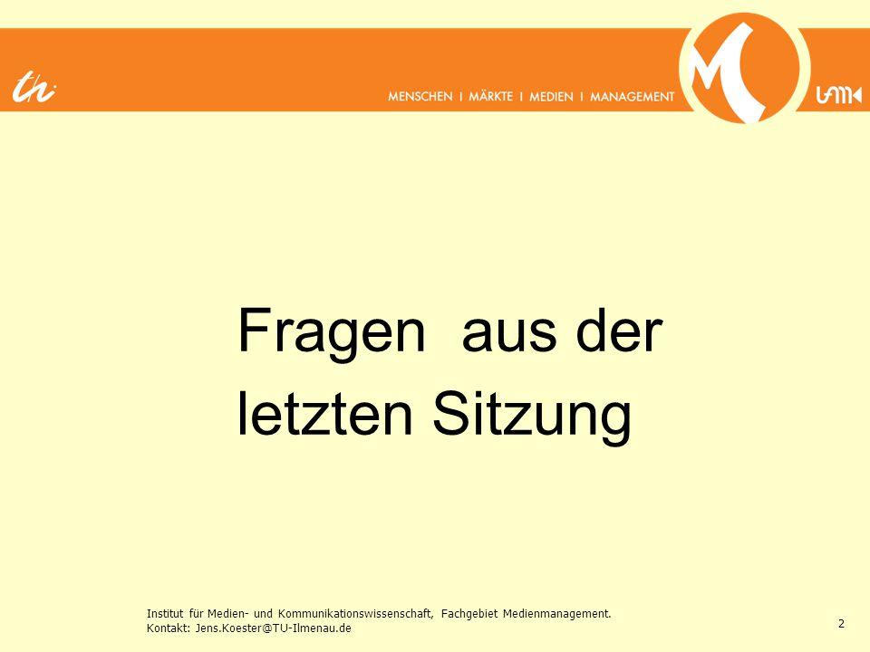 Institut für Medien- und Kommunikationswissenschaft, Fachgebiet Medienmanagement. Kontakt: Jens.Koester@TU-Ilmenau.de 2 Fragen aus der letzten Sitzung