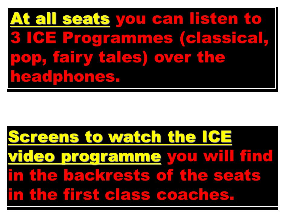 At all seats At all seats you can listen to 3 ICE Programmes (classical, pop, fairy tales) over the headphones.