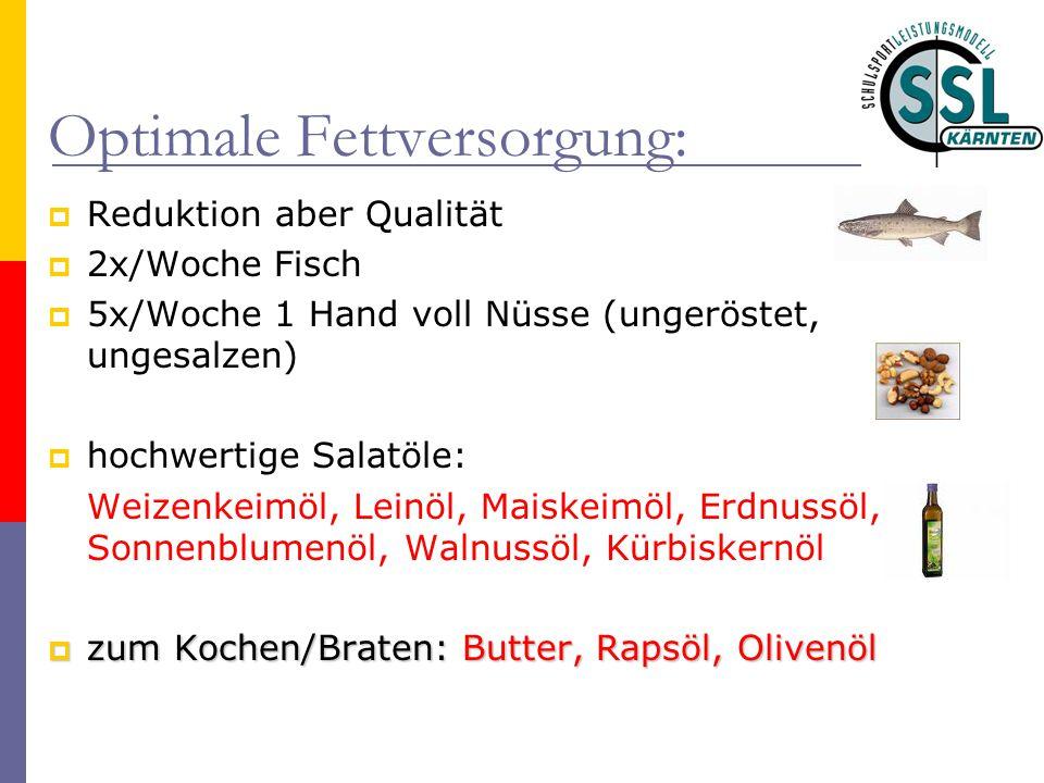 Optimale Fettversorgung:  Reduktion aber Qualität  2x/Woche Fisch  5x/Woche 1 Hand voll Nüsse (ungeröstet, ungesalzen)  hochwertige Salatöle: Weiz