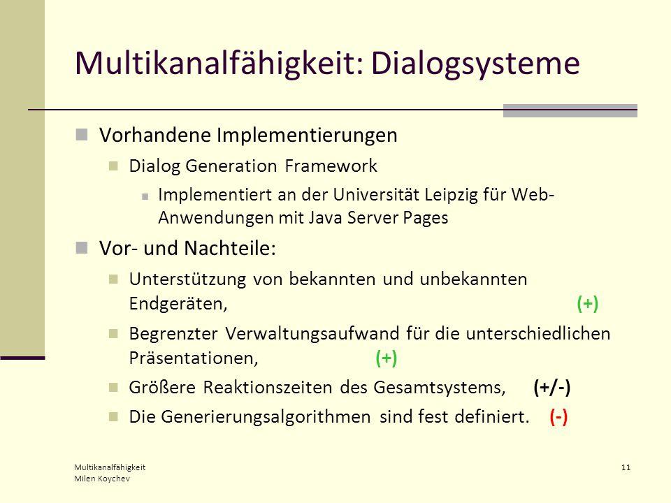 Multikanalfähigkeit Milen Koychev 11 Multikanalfähigkeit: Dialogsysteme Vorhandene Implementierungen Dialog Generation Framework Implementiert an der Universität Leipzig für Web- Anwendungen mit Java Server Pages Vor- und Nachteile: Unterstützung von bekannten und unbekannten Endgeräten, (+) Begrenzter Verwaltungsaufwand für die unterschiedlichen Präsentationen, (+) Größere Reaktionszeiten des Gesamtsystems, (+/-) Die Generierungsalgorithmen sind fest definiert.