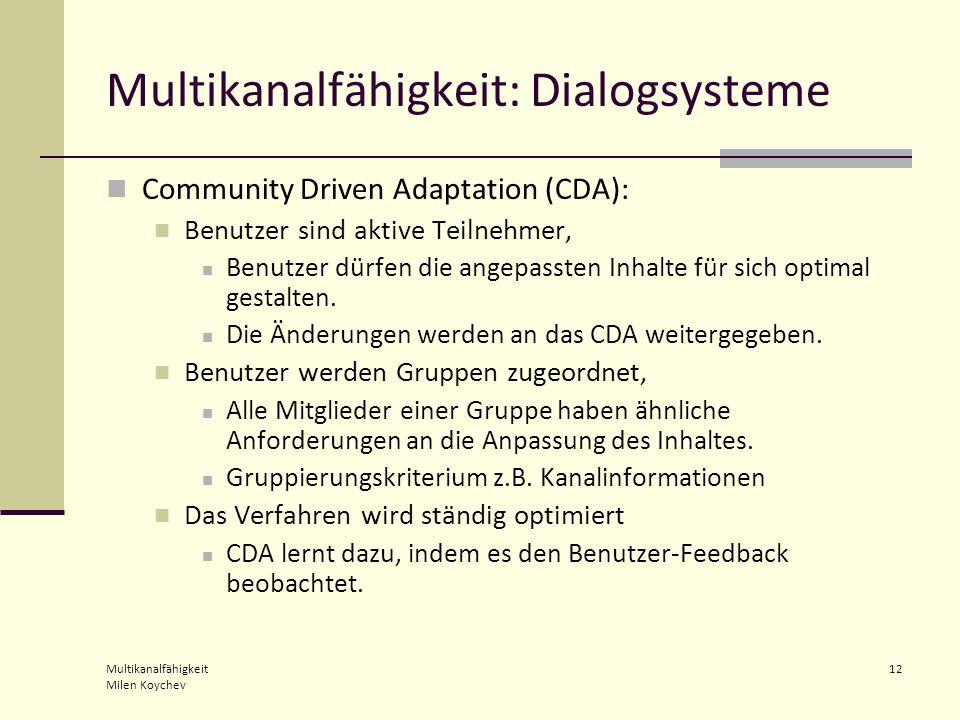Multikanalfähigkeit Milen Koychev 12 Multikanalfähigkeit: Dialogsysteme Community Driven Adaptation (CDA): Benutzer sind aktive Teilnehmer, Benutzer dürfen die angepassten Inhalte für sich optimal gestalten.