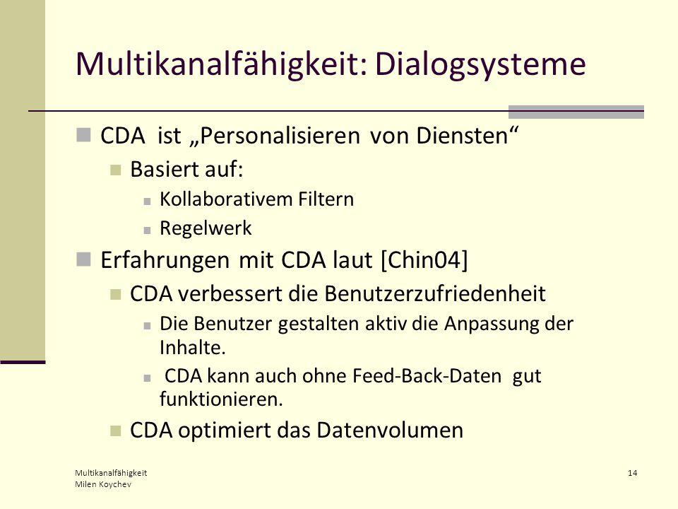 """Multikanalfähigkeit Milen Koychev 14 Multikanalfähigkeit: Dialogsysteme CDA ist """"Personalisieren von Diensten Basiert auf: Kollaborativem Filtern Regelwerk Erfahrungen mit CDA laut [Chin04] CDA verbessert die Benutzerzufriedenheit Die Benutzer gestalten aktiv die Anpassung der Inhalte."""