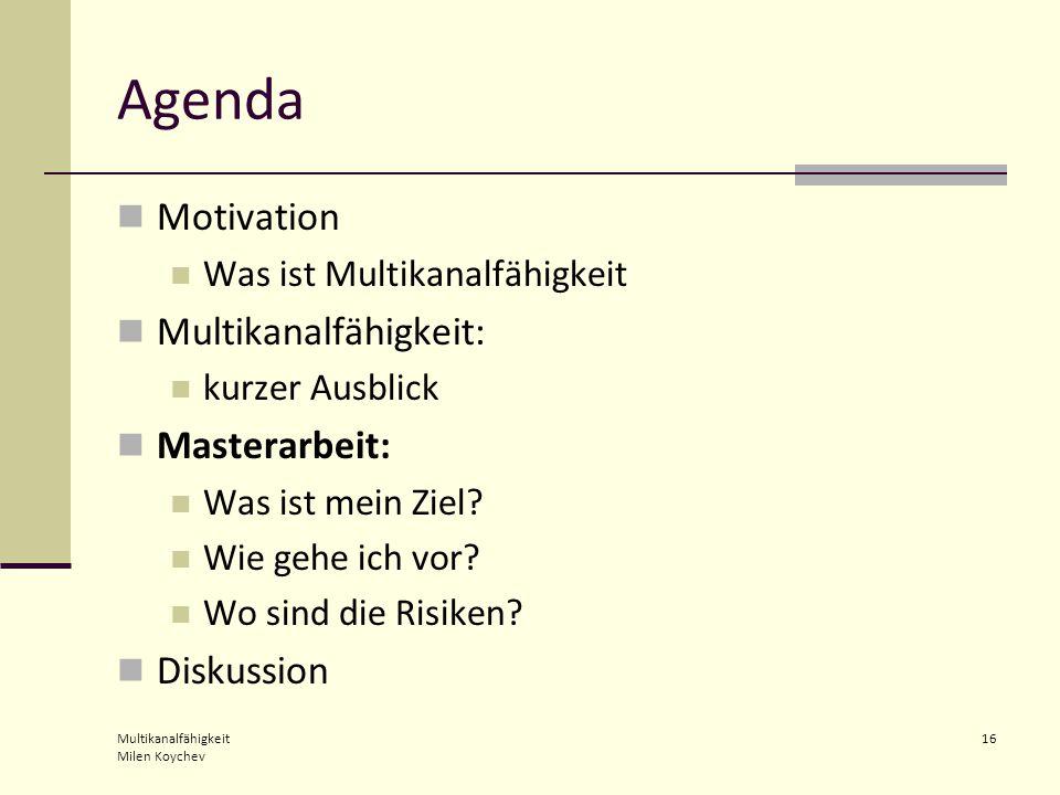 Multikanalfähigkeit Milen Koychev 16 Agenda Motivation Was ist Multikanalfähigkeit Multikanalfähigkeit: kurzer Ausblick Masterarbeit: Was ist mein Ziel.