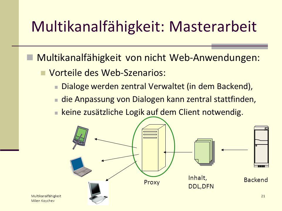 Multikanalfähigkeit Milen Koychev 21 Multikanalfähigkeit: Masterarbeit Multikanalfähigkeit von nicht Web-Anwendungen: Vorteile des Web-Szenarios: Dialoge werden zentral Verwaltet (in dem Backend), die Anpassung von Dialogen kann zentral stattfinden, keine zusätzliche Logik auf dem Client notwendig.