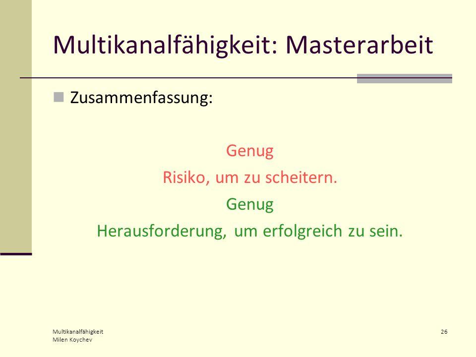 Multikanalfähigkeit Milen Koychev 26 Multikanalfähigkeit: Masterarbeit Zusammenfassung: Genug Risiko, um zu scheitern.