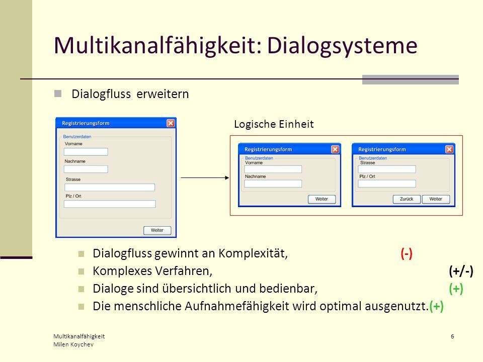 Multikanalfähigkeit Milen Koychev 6 Multikanalfähigkeit: Dialogsysteme Dialogfluss erweitern Dialogfluss gewinnt an Komplexität, (-) Komplexes Verfahren, (+/-) Dialoge sind übersichtlich und bedienbar, (+) Die menschliche Aufnahmefähigkeit wird optimal ausgenutzt.(+) Logische Einheit