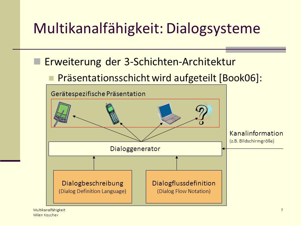 Multikanalfähigkeit Milen Koychev 7 Multikanalfähigkeit: Dialogsysteme Erweiterung der 3-Schichten-Architektur Präsentationsschicht wird aufgeteilt [Book06]: Dialogbeschreibung (Dialog Definition Language) Dialoggenerator Kanalinformation (z.B.