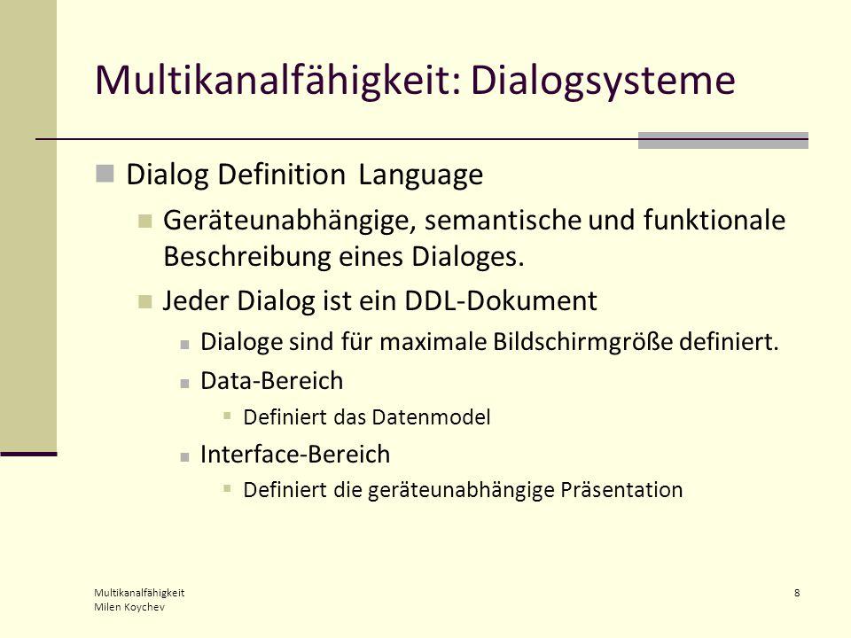 Multikanalfähigkeit Milen Koychev 8 Multikanalfähigkeit: Dialogsysteme Dialog Definition Language Geräteunabhängige, semantische und funktionale Beschreibung eines Dialoges.