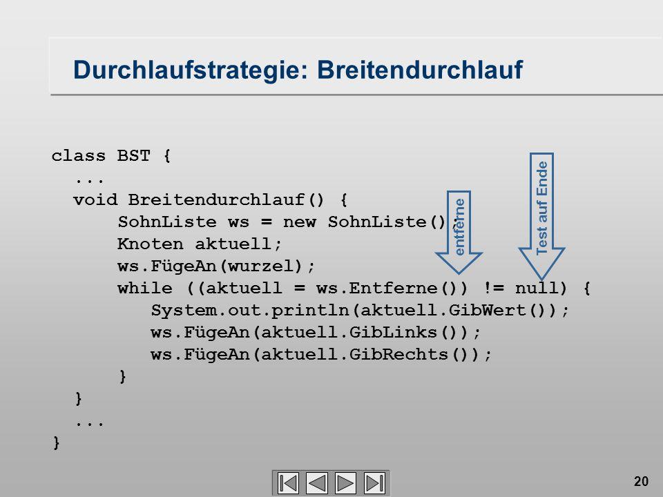 20 class BST {... void Breitendurchlauf() { SohnListe ws = new SohnListe(); Knoten aktuell; ws.FügeAn(wurzel); while ((aktuell = ws.Entferne()) != nul