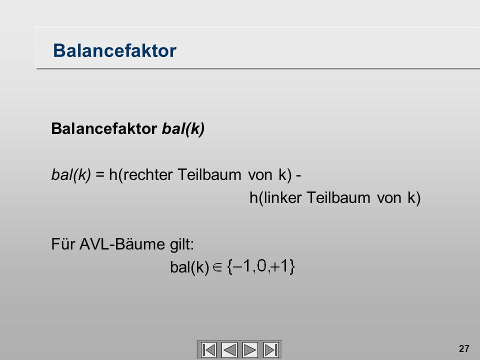 27 Balancefaktor Balancefaktor bal(k) bal(k) = h(rechter Teilbaum von k) - h(linker Teilbaum von k) Für AVL-Bäume gilt: bal(k)