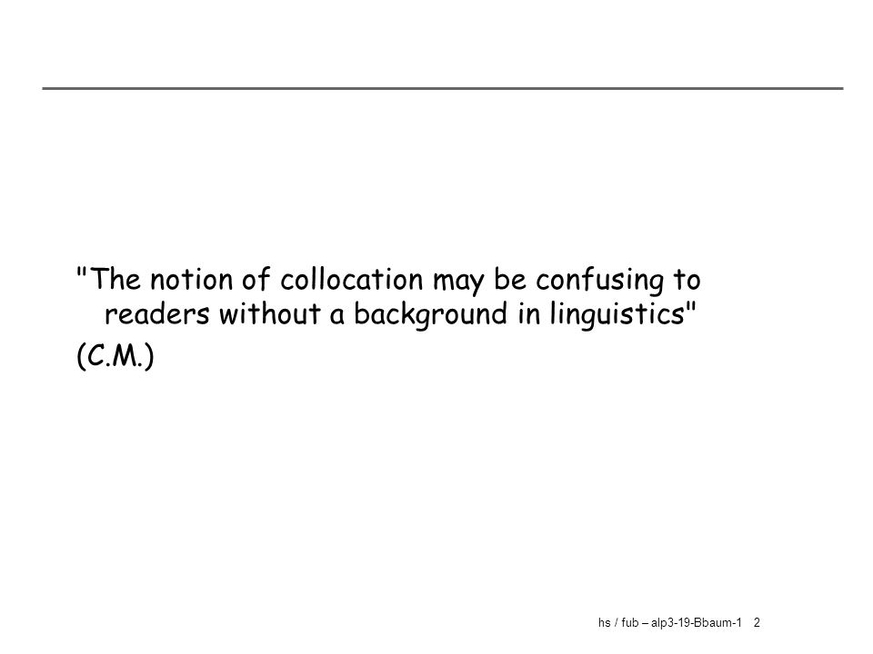 hs / fub – alp3-19-Bbaum-1 2 The notion of collocation may be confusing to readers without a background in linguistics (C.M.)
