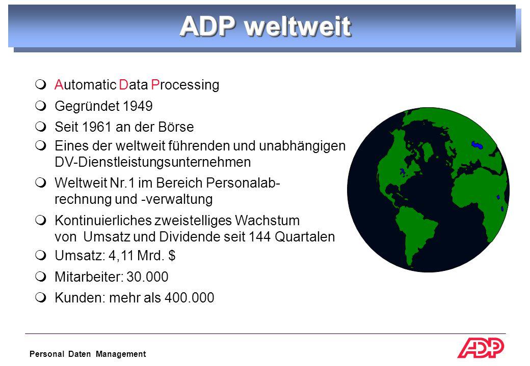 Personal Daten Management ADP weltweit  Automatic Data Processing  Gegründet 1949  Seit 1961 an der Börse  Eines der weltweit führenden und unabhängigen DV-Dienstleistungsunternehmen  Weltweit Nr.1 im Bereich Personalab- rechnung und -verwaltung  Kontinuierliches zweistelliges Wachstum von Umsatz und Dividende seit 144 Quartalen  Umsatz: 4,11 Mrd.