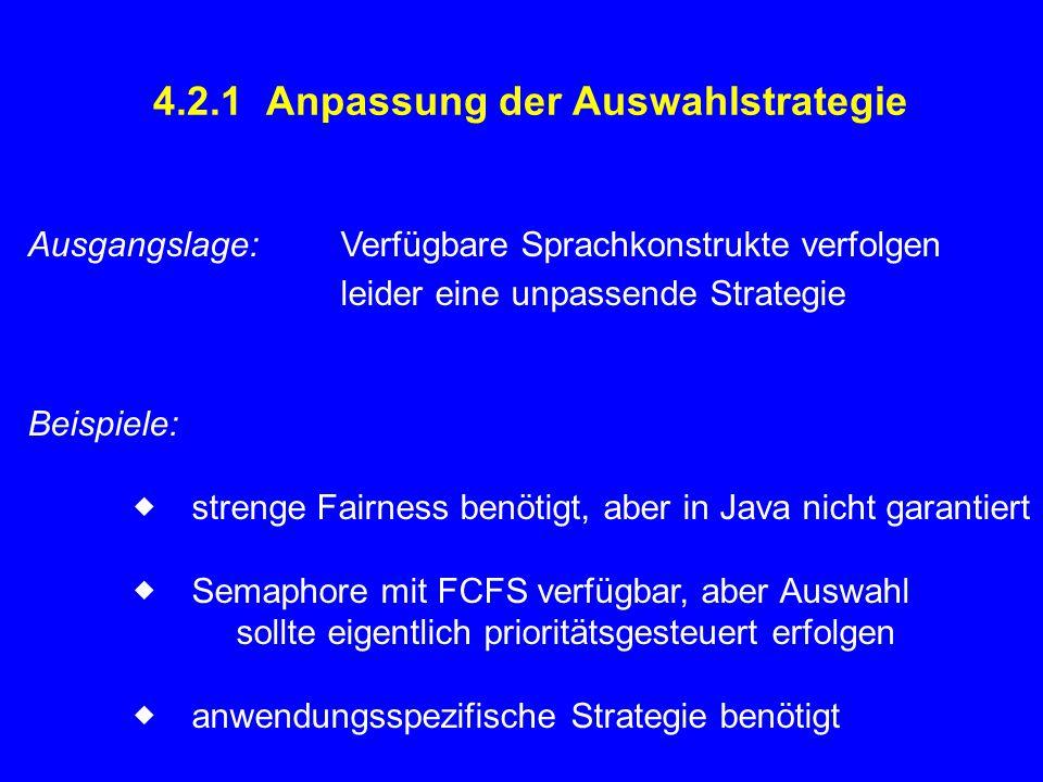 4.2.1 Anpassung der Auswahlstrategie Ausgangslage:Verfügbare Sprachkonstrukte verfolgen leider eine unpassende Strategie Beispiele:  strenge Fairness benötigt, aber in Java nicht garantiert  Semaphore mit FCFS verfügbar, aber Auswahl sollte eigentlich prioritätsgesteuert erfolgen  anwendungsspezifische Strategie benötigt