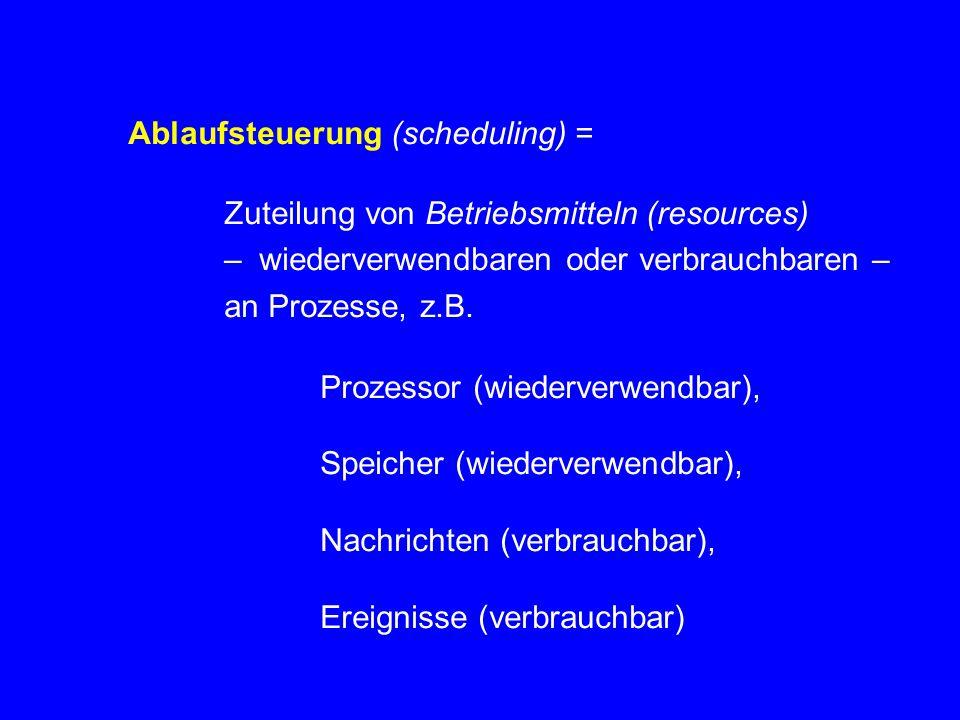 Ablaufsteuerung (scheduling) = Zuteilung von Betriebsmitteln (resources) – wiederverwendbaren oder verbrauchbaren – an Prozesse, z.B.